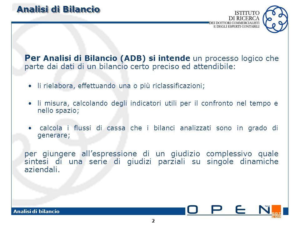Analisi di Bilancio Per Analisi di Bilancio (ADB) si intende un processo logico che parte dai dati di un bilancio certo preciso ed attendibile: