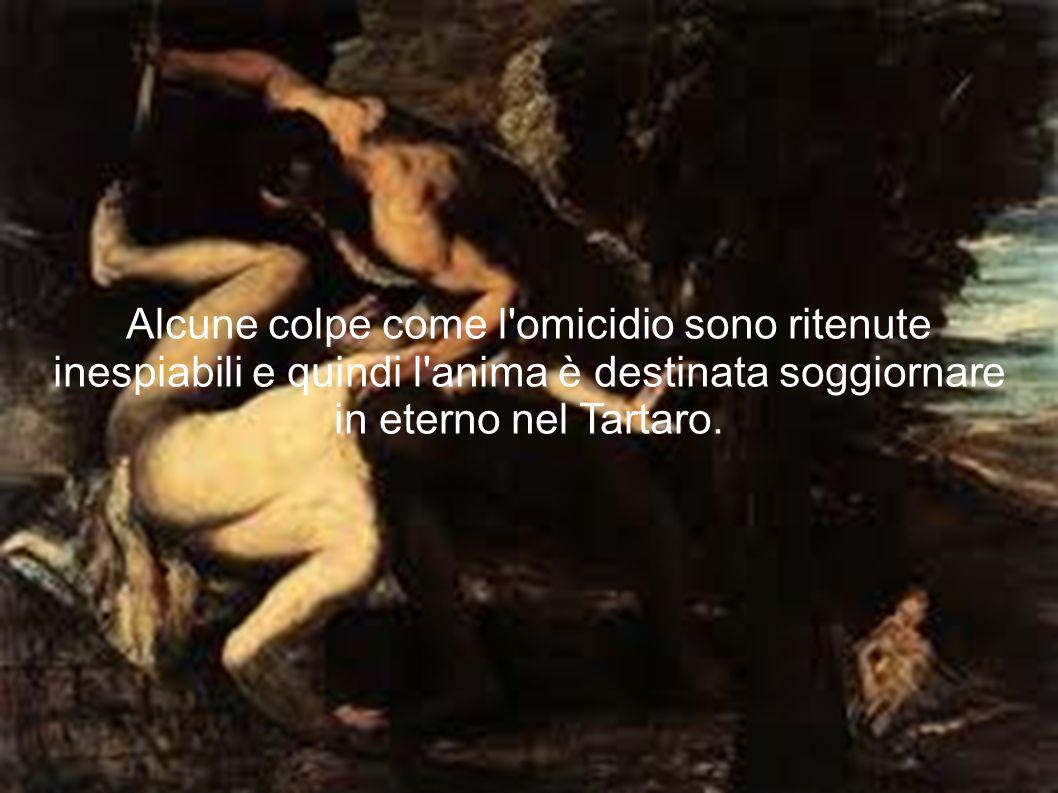 Alcune colpe come l omicidio sono ritenute inespiabili e quindi l anima è destinata soggiornare in eterno nel Tartaro.