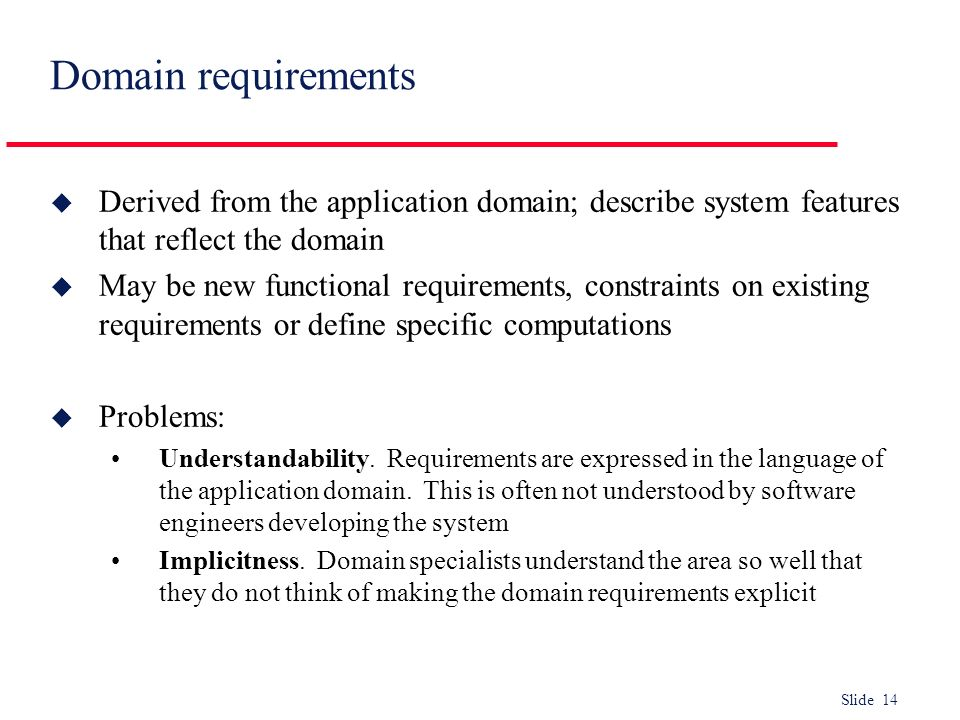 Domain requirements Derived from the application domain; describe system features that reflect the domain.