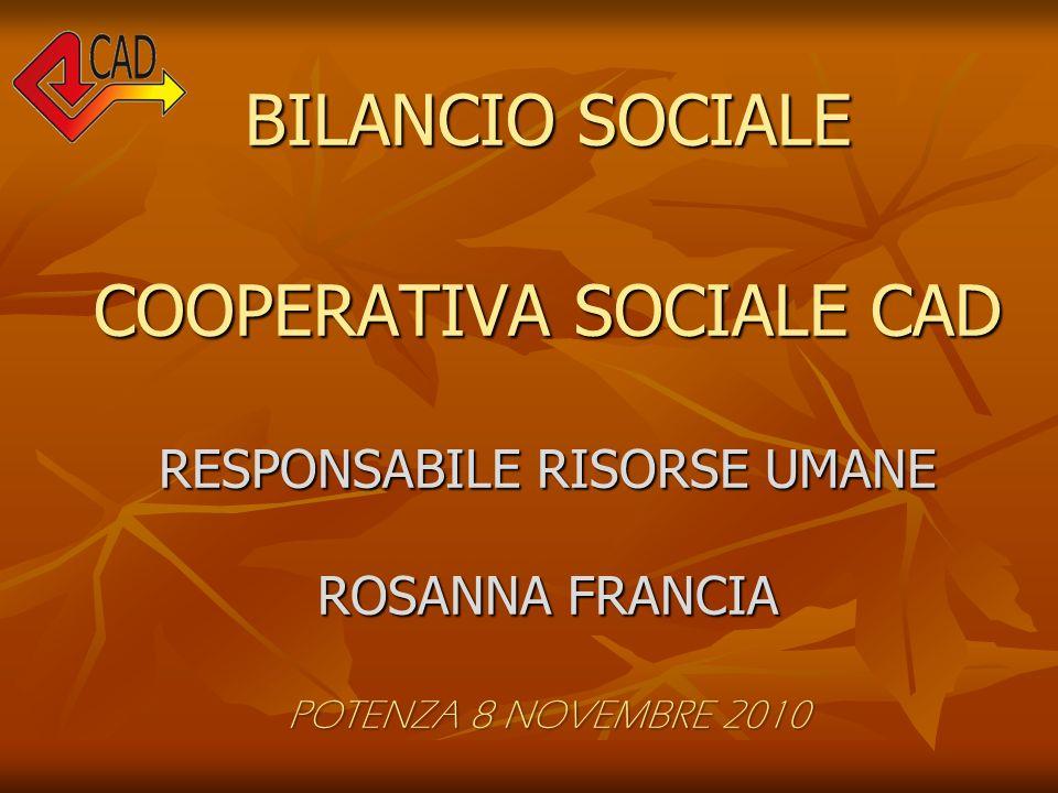 BILANCIO SOCIALE COOPERATIVA SOCIALE CAD RESPONSABILE RISORSE UMANE ROSANNA FRANCIA POTENZA 8 NOVEMBRE 2010