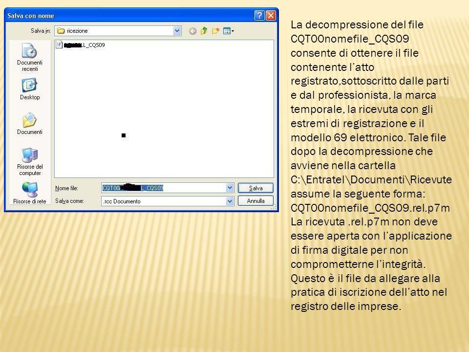 La decompressione del file CQT00nomefile_CQS09 consente di ottenere il file contenente l'atto registrato,sottoscritto dalle parti e dal professionista, la marca temporale, la ricevuta con gli estremi di registrazione e il modello 69 elettronico. Tale file dopo la decompressione che avviene nella cartella C:\Entratel\Documenti\Ricevute assume la seguente forma: CQT00nomefile_CQS09.rel.p7m