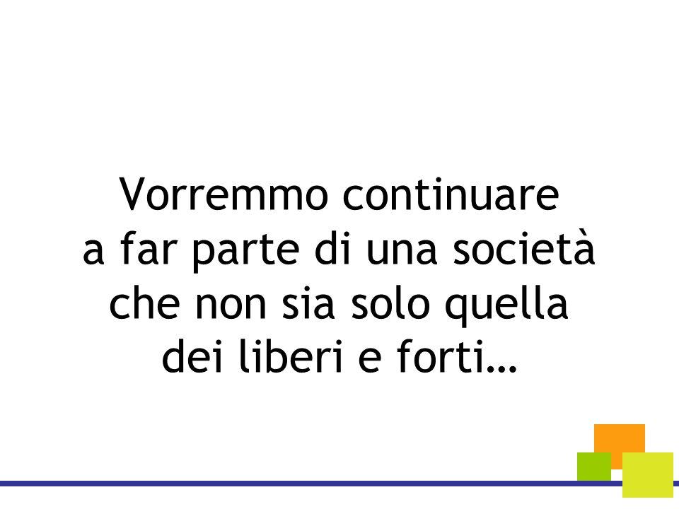 Vorremmo continuare a far parte di una società che non sia solo quella dei liberi e forti…