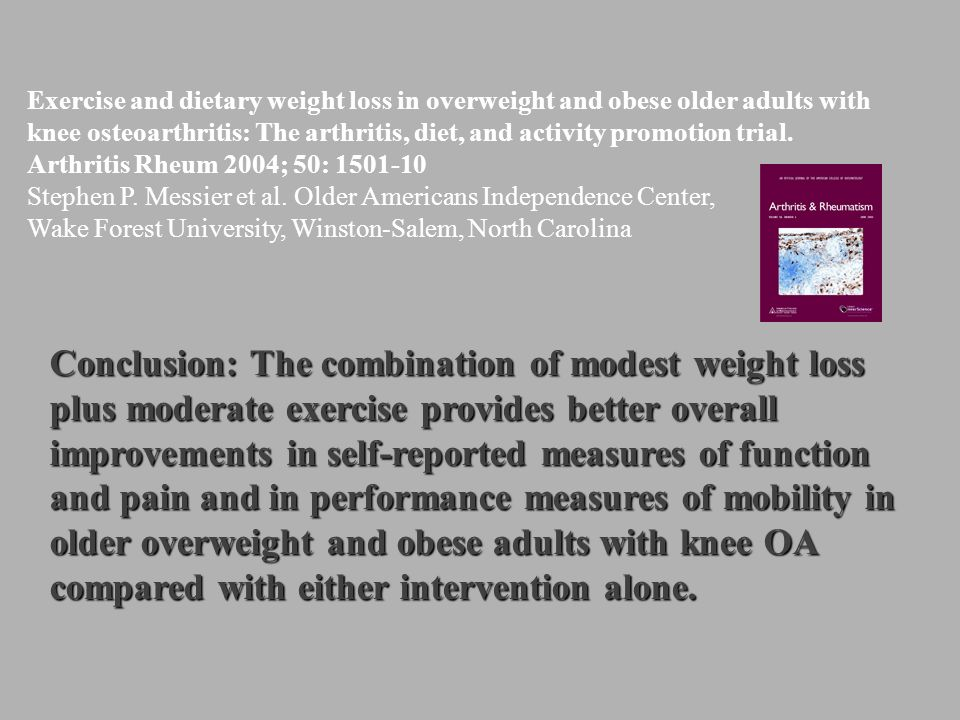 Exercise and dietary weight loss in overweight and obese older adults with knee osteoarthritis: The arthritis, diet, and activity promotion trial. Arthritis Rheum 2004; 50: 1501-10 Stephen P. Messier et al. Older Americans Independence Center, Wake Forest University, Winston-Salem, North Carolina