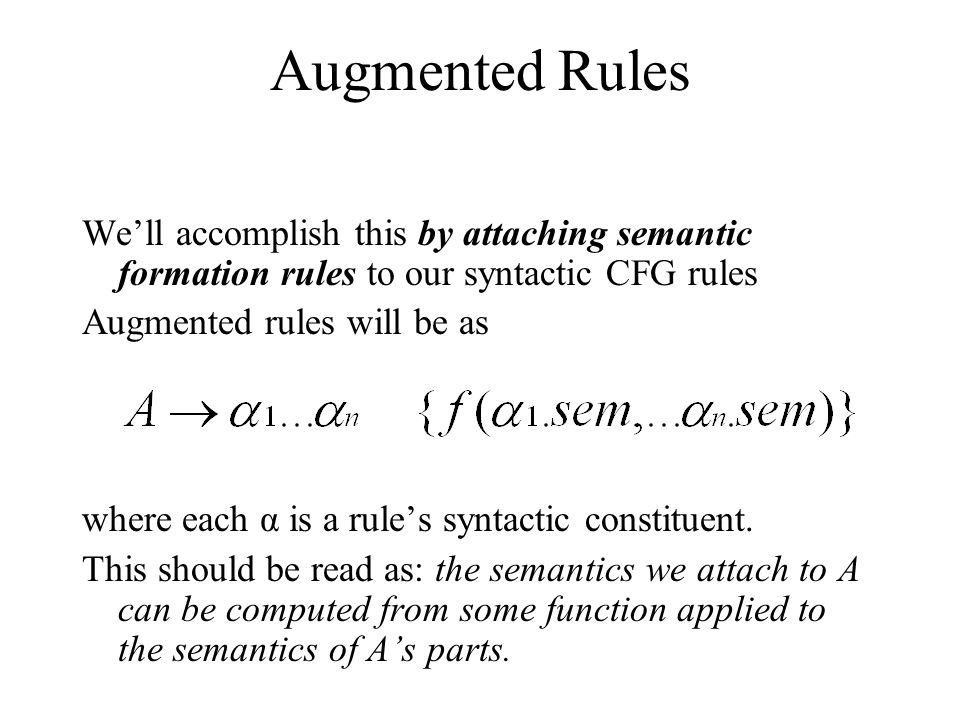 Augmented Rules We'll accomplish this by attaching semantic formation rules to our syntactic CFG rules.