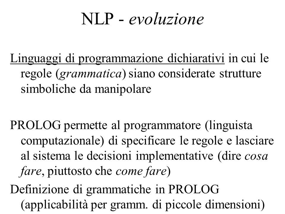 NLP - evoluzione Linguaggi di programmazione dichiarativi in cui le regole (grammatica) siano considerate strutture simboliche da manipolare.