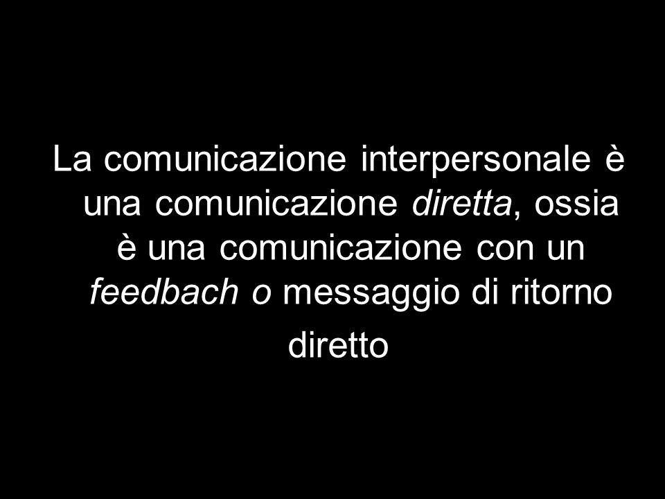 La comunicazione interpersonale è una comunicazione diretta, ossia è una comunicazione con un feedbach o messaggio di ritorno