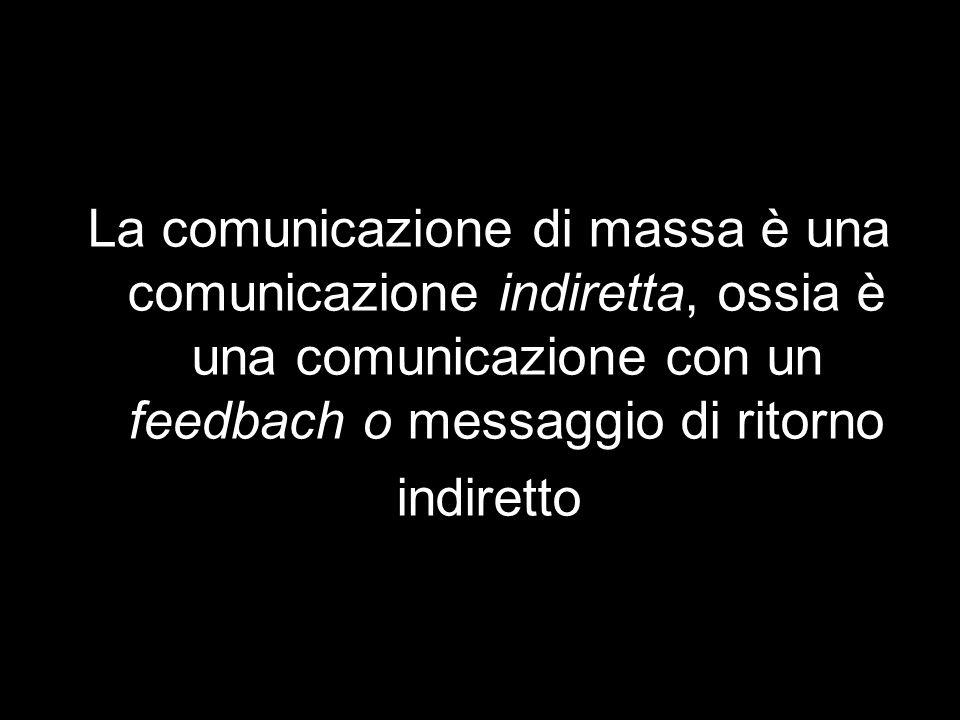 La comunicazione di massa è una comunicazione indiretta, ossia è una comunicazione con un feedbach o messaggio di ritorno