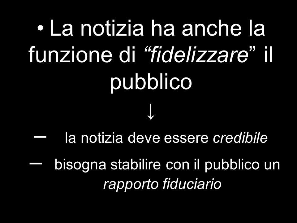• La notizia ha anche la funzione di fidelizzare il pubblico ↓ – la notizia deve essere credibile – bisogna stabilire con il pubblico un rapporto fiduciario