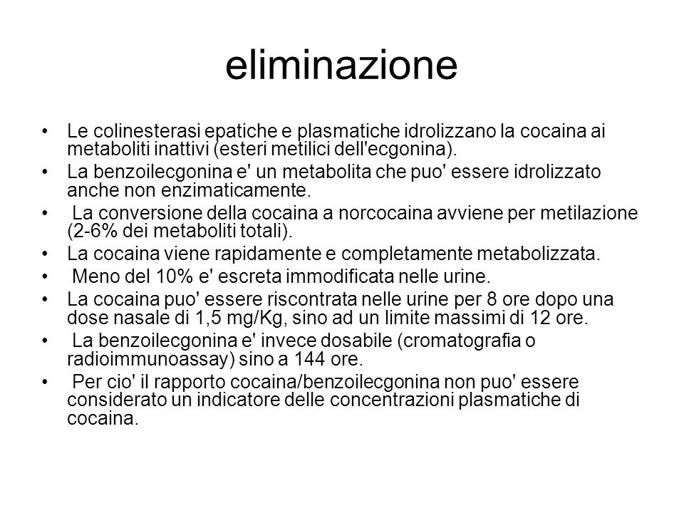 eliminazioneLe colinesterasi epatiche e plasmatiche idrolizzano la cocaina ai metaboliti inattivi (esteri metilici dell ecgonina).