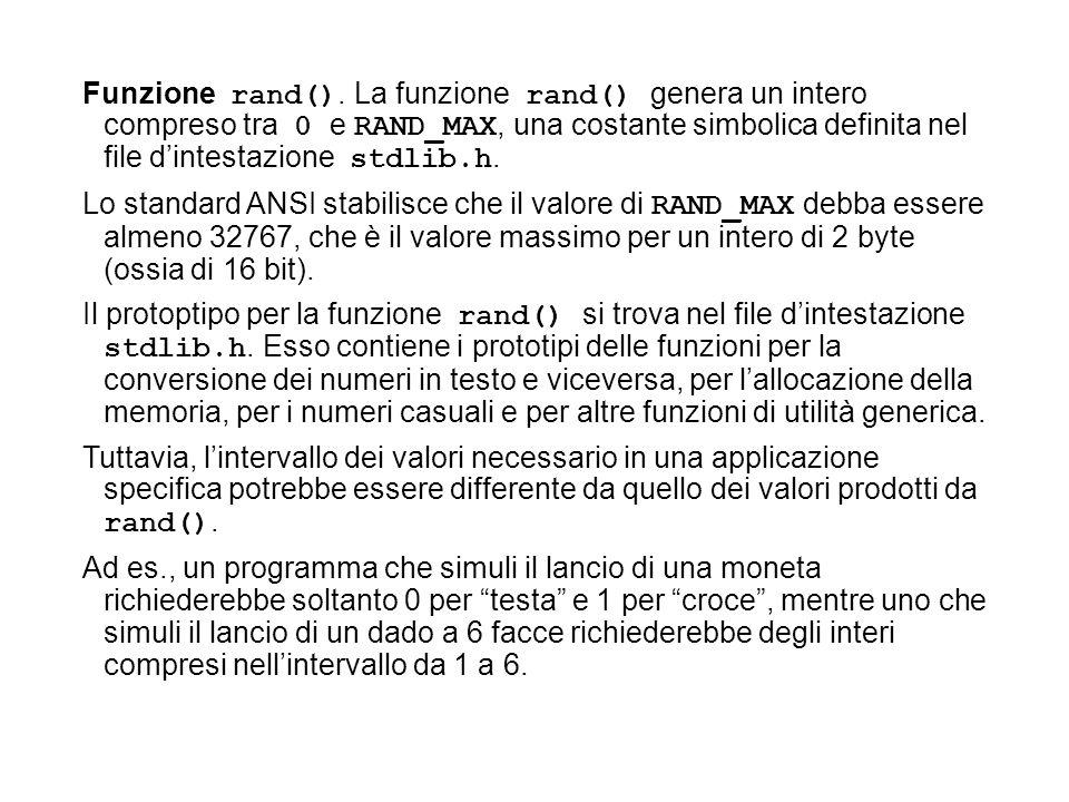 Funzione rand(). La funzione rand() genera un intero compreso tra 0 e RAND_MAX, una costante simbolica definita nel file d'intestazione stdlib.h.
