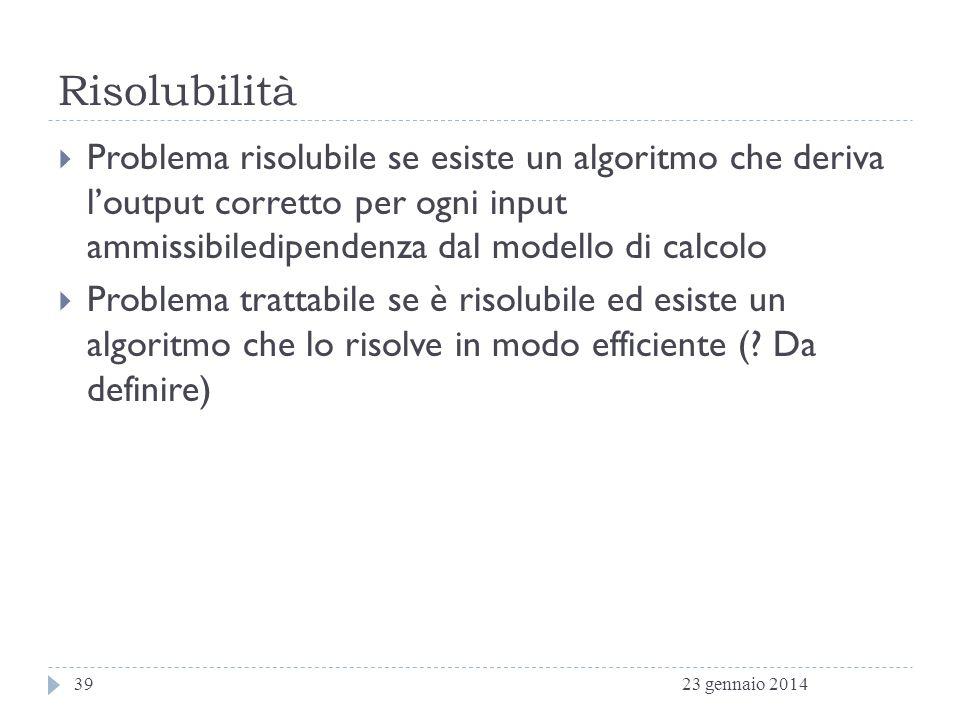 Risolubilità Problema risolubile se esiste un algoritmo che deriva l'output corretto per ogni input ammissibiledipendenza dal modello di calcolo.