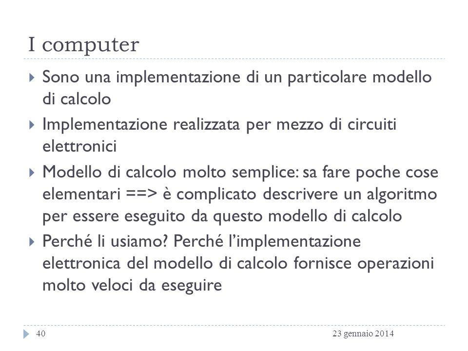I computer Sono una implementazione di un particolare modello di calcolo. Implementazione realizzata per mezzo di circuiti elettronici.