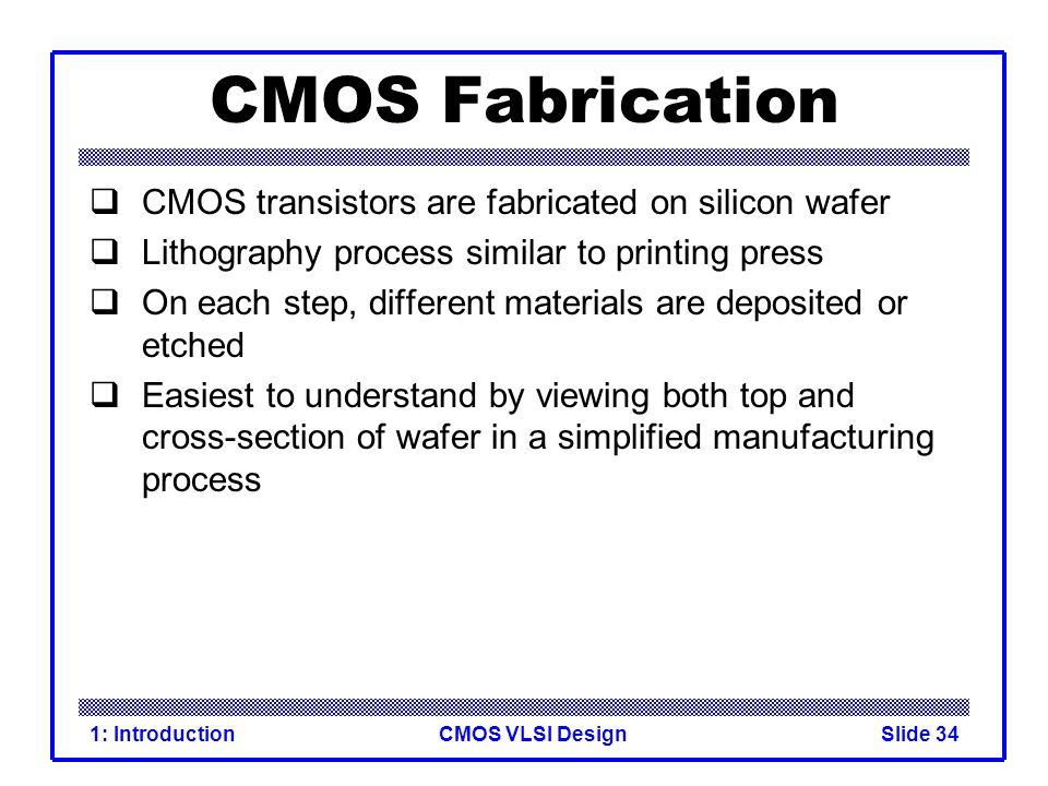 CMOS Fabrication CMOS transistors are fabricated on silicon wafer