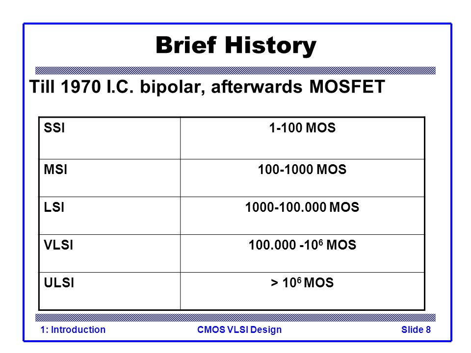 Brief History Till 1970 I.C. bipolar, afterwards MOSFET SSI 1-100 MOS