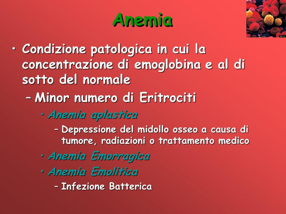 Anemia Condizione patologica in cui la concentrazione di emoglobina e al di sotto del normale. Minor numero di Eritrociti.
