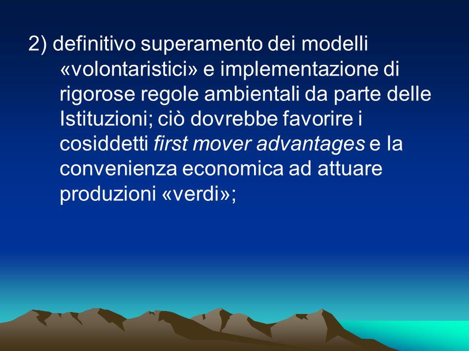 2) definitivo superamento dei modelli «volontaristici» e implementazione di rigorose regole ambientali da parte delle Istituzioni; ciò dovrebbe favorire i cosiddetti first mover advantages e la convenienza economica ad attuare produzioni «verdi»;