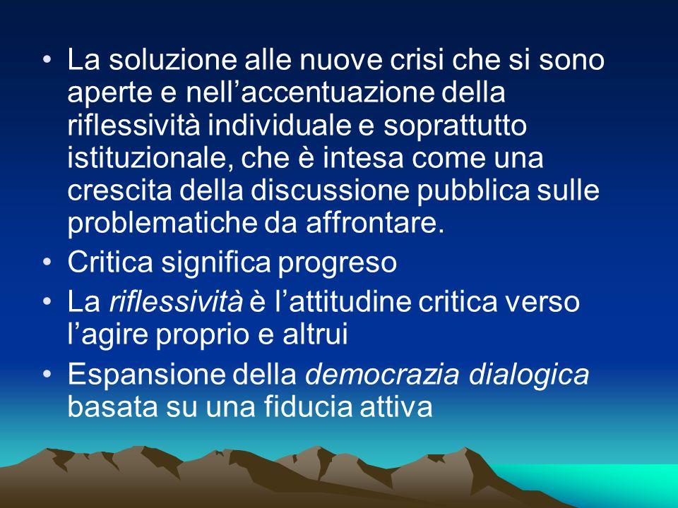 La soluzione alle nuove crisi che si sono aperte e nell'accentuazione della riflessività individuale e soprattutto istituzionale, che è intesa come una crescita della discussione pubblica sulle problematiche da affrontare.