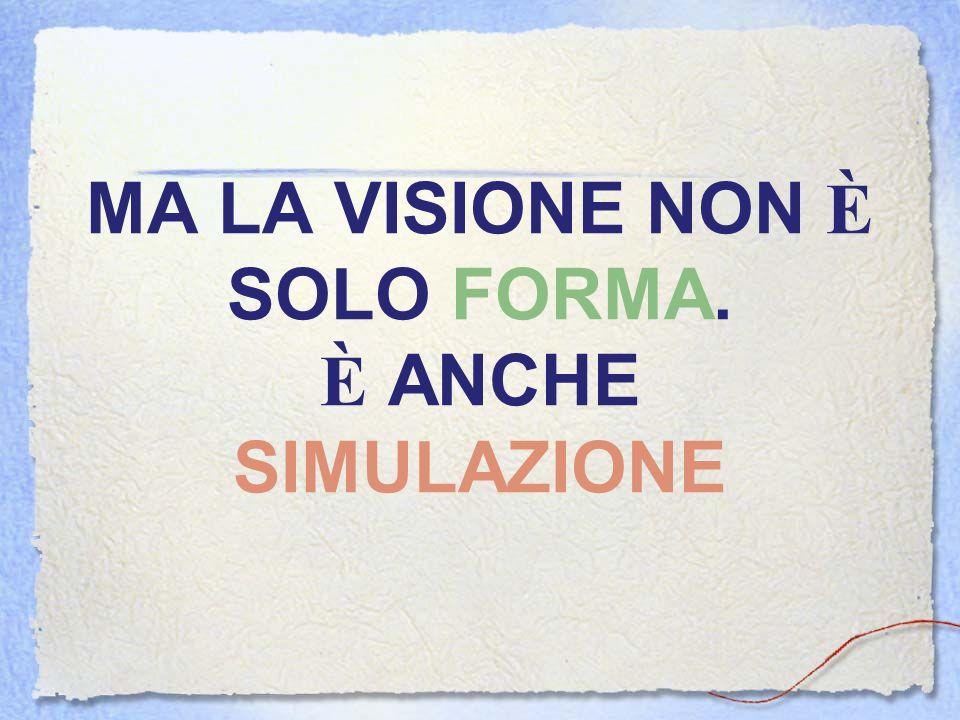 MA LA VISIONE NON È SOLO FORMA. È ANCHE SIMULAZIONE