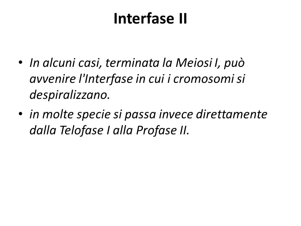 Interfase II In alcuni casi, terminata la Meiosi I, può avvenire l Interfase in cui i cromosomi si despiralizzano.