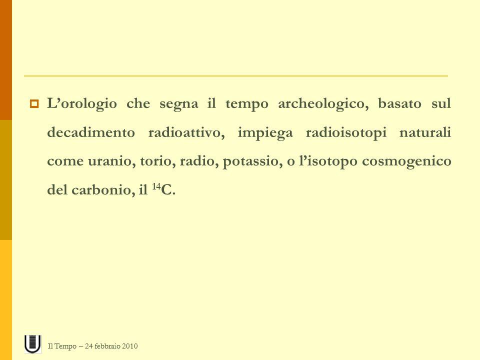 L'orologio che segna il tempo archeologico, basato sul decadimento radioattivo, impiega radioisotopi naturali come uranio, torio, radio, potassio, o l'isotopo cosmogenico del carbonio, il 14C.