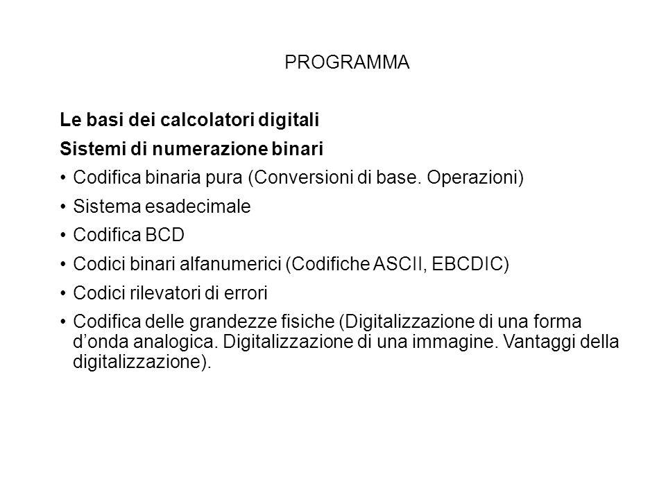 PROGRAMMA Le basi dei calcolatori digitali. Sistemi di numerazione binari. Codifica binaria pura (Conversioni di base. Operazioni)