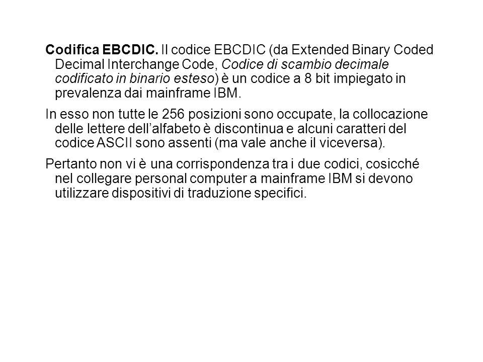 Codifica EBCDIC. Il codice EBCDIC (da Extended Binary Coded Decimal Interchange Code, Codice di scambio decimale codificato in binario esteso) è un codice a 8 bit impiegato in prevalenza dai mainframe IBM.