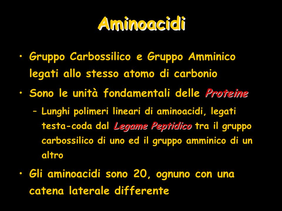 Aminoacidi Gruppo Carbossilico e Gruppo Amminico legati allo stesso atomo di carbonio. Sono le unità fondamentali delle Proteine.