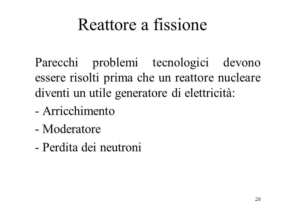 Reattore a fissione Parecchi problemi tecnologici devono essere risolti prima che un reattore nucleare diventi un utile generatore di elettricità: