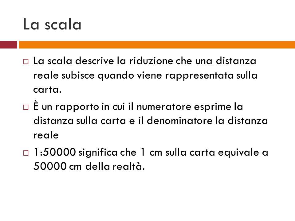 La scala La scala descrive la riduzione che una distanza reale subisce quando viene rappresentata sulla carta.