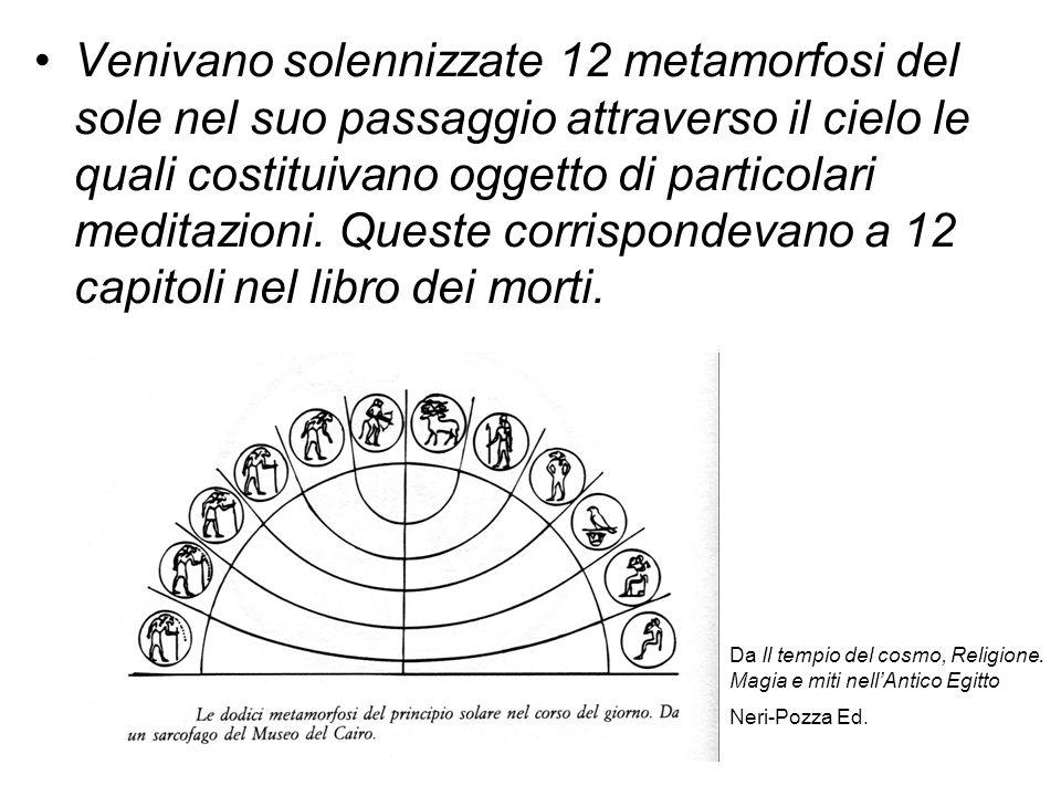 Venivano solennizzate 12 metamorfosi del sole nel suo passaggio attraverso il cielo le quali costituivano oggetto di particolari meditazioni. Queste corrispondevano a 12 capitoli nel libro dei morti.