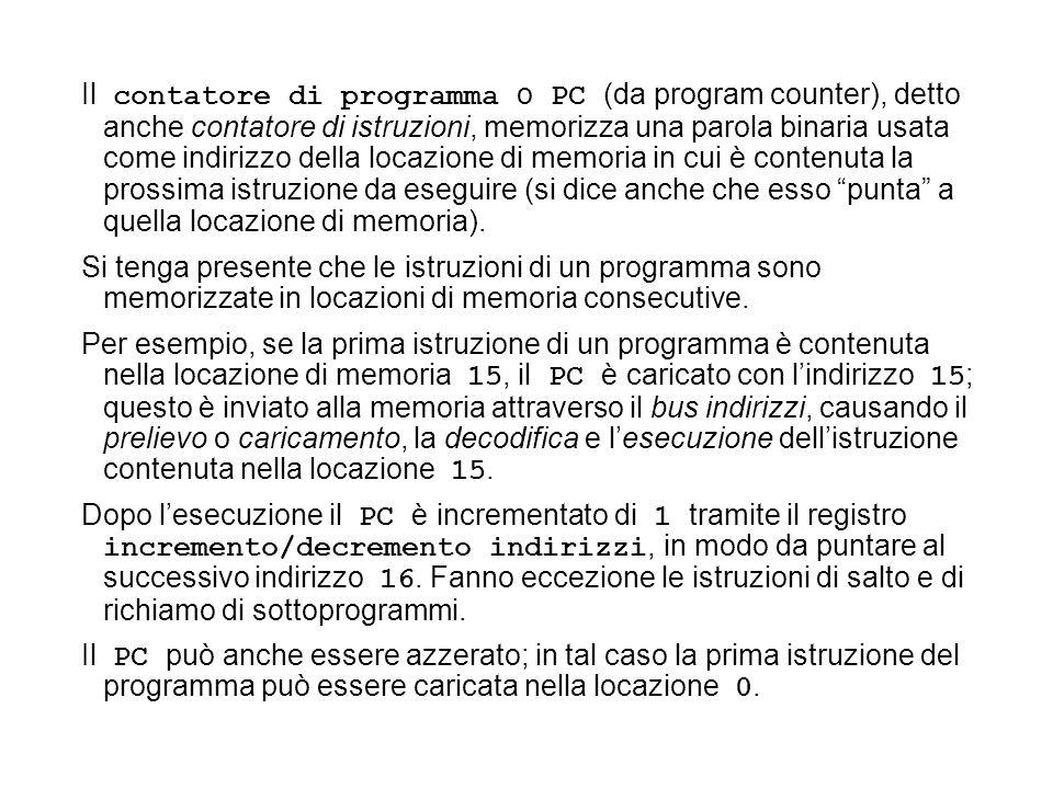 Il contatore di programma o PC (da program counter), detto anche contatore di istruzioni, memorizza una parola binaria usata come indirizzo della locazione di memoria in cui è contenuta la prossima istruzione da eseguire (si dice anche che esso punta a quella locazione di memoria).