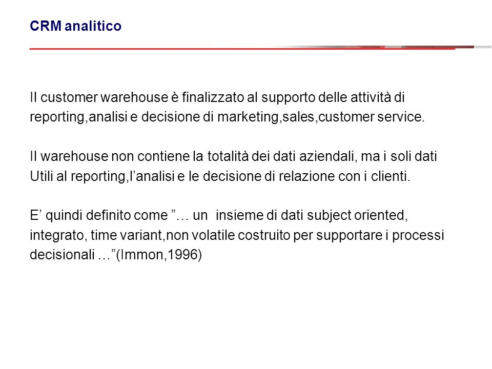 CRM analitico Il customer warehouse è finalizzato al supporto delle attività di. reporting,analisi e decisione di marketing,sales,customer service.