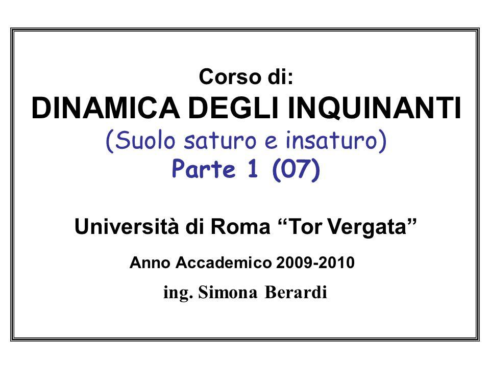 Corso di: DINAMICA DEGLI INQUINANTI (Suolo saturo e insaturo) Parte 1 (07) Università di Roma Tor Vergata Anno Accademico 2009-2010