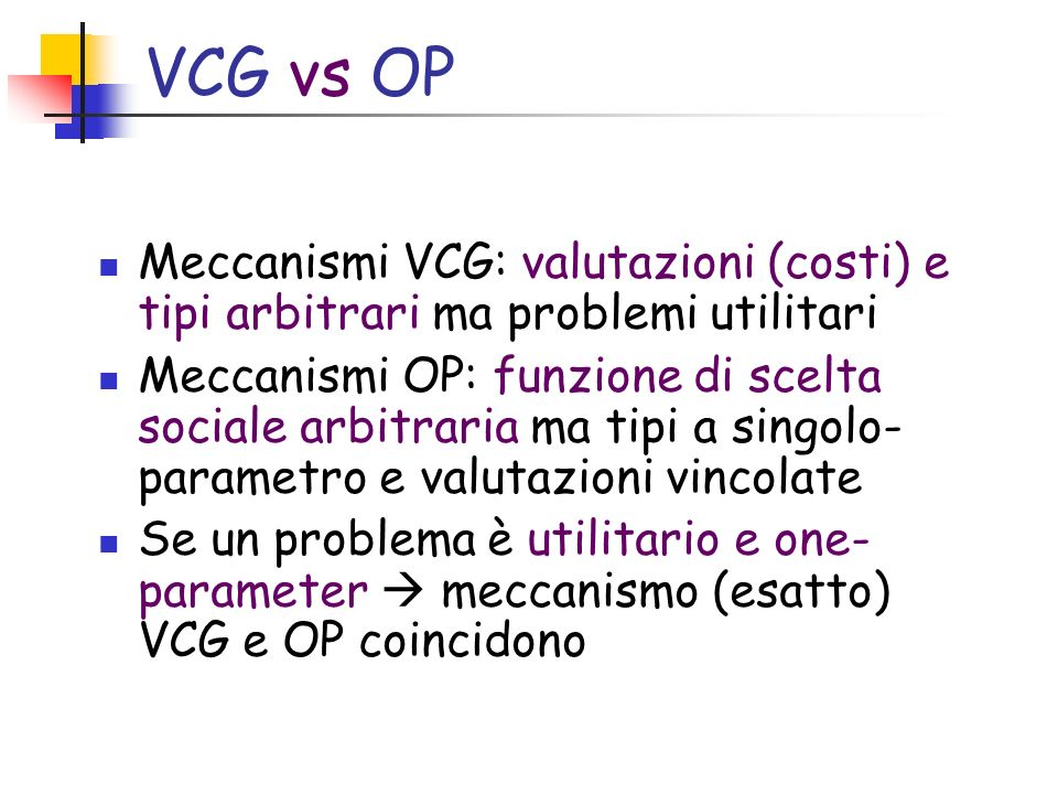 VCG vs OP Meccanismi VCG: valutazioni (costi) e tipi arbitrari ma problemi utilitari.