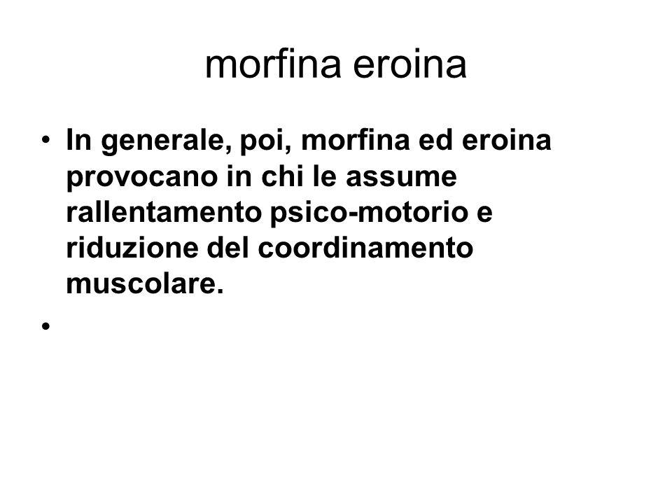 morfina eroina In generale, poi, morfina ed eroina provocano in chi le assume rallentamento psico-motorio e riduzione del coordinamento muscolare.