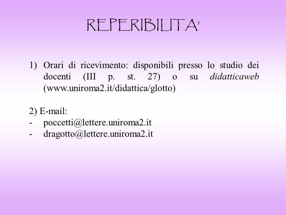 REPERIBILITA' Orari di ricevimento: disponibili presso lo studio dei docenti (III p. st. 27) o su didatticaweb (www.uniroma2.it/didattica/glotto)