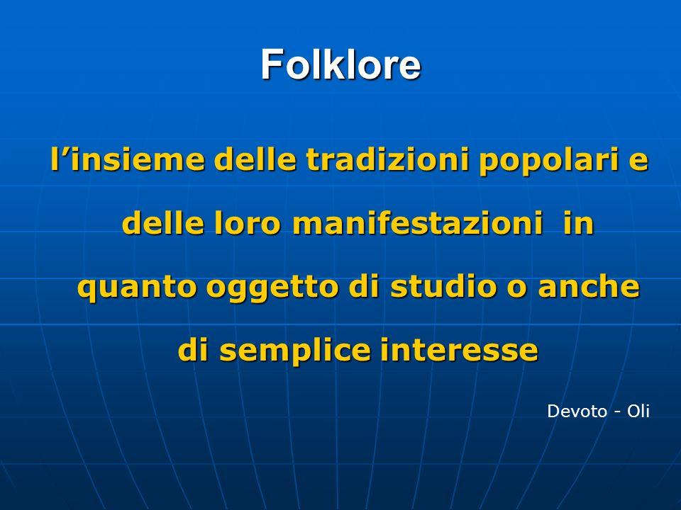 Folklore l'insieme delle tradizioni popolari e delle loro manifestazioni in quanto oggetto di studio o anche di semplice interesse.