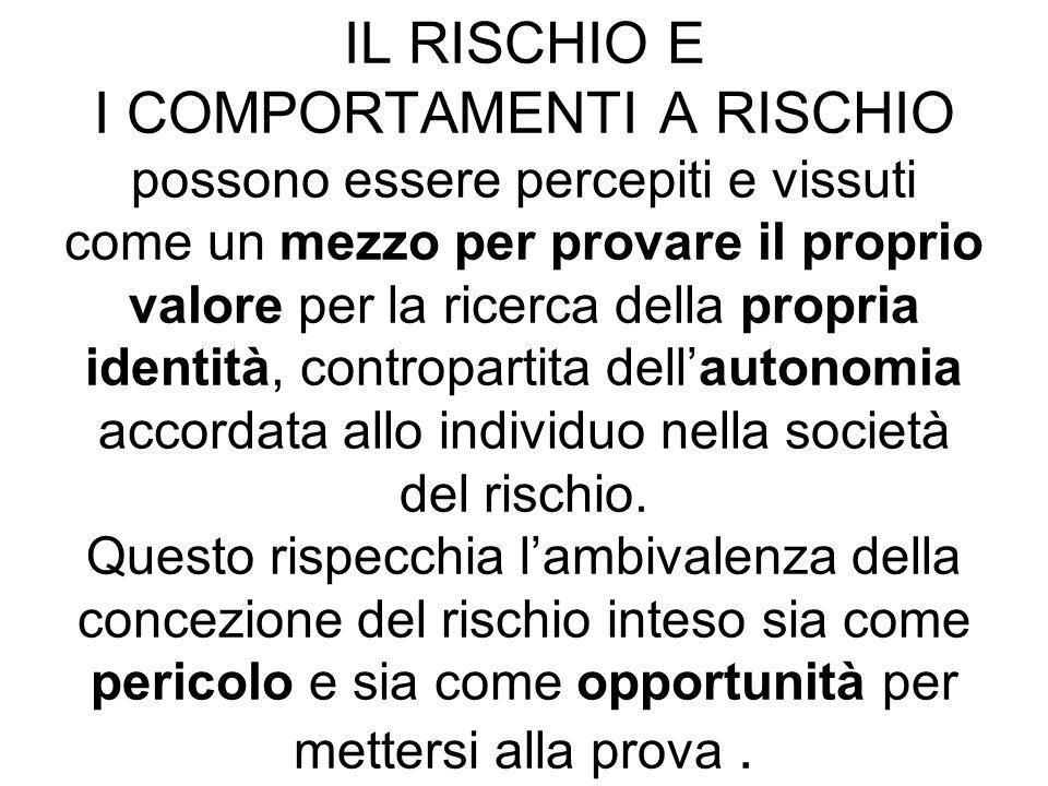 IL RISCHIO E I COMPORTAMENTI A RISCHIO possono essere percepiti e vissuti come un mezzo per provare il proprio valore per la ricerca della propria identità, contropartita dell'autonomia accordata allo individuo nella società del rischio.