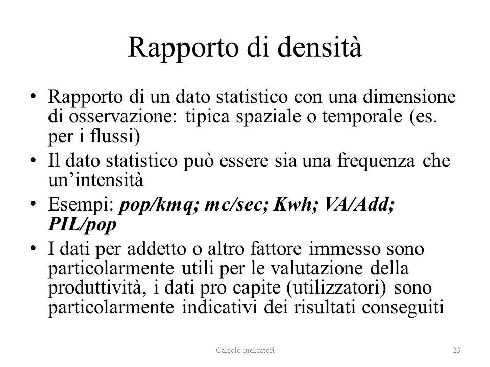 Rapporto di densità Rapporto di un dato statistico con una dimensione di osservazione: tipica spaziale o temporale (es. per i flussi)