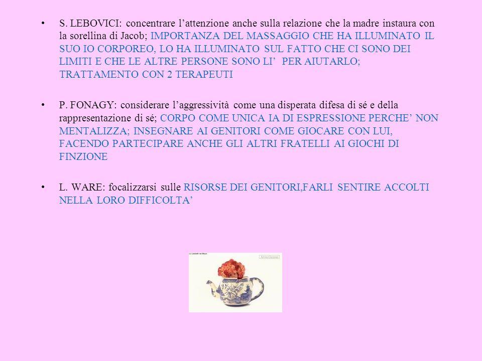 S. LEBOVICI: concentrare l'attenzione anche sulla relazione che la madre instaura con la sorellina di Jacob; IMPORTANZA DEL MASSAGGIO CHE HA ILLUMINATO IL SUO IO CORPOREO, LO HA ILLUMINATO SUL FATTO CHE CI SONO DEI LIMITI E CHE LE ALTRE PERSONE SONO LI' PER AIUTARLO; TRATTAMENTO CON 2 TERAPEUTI