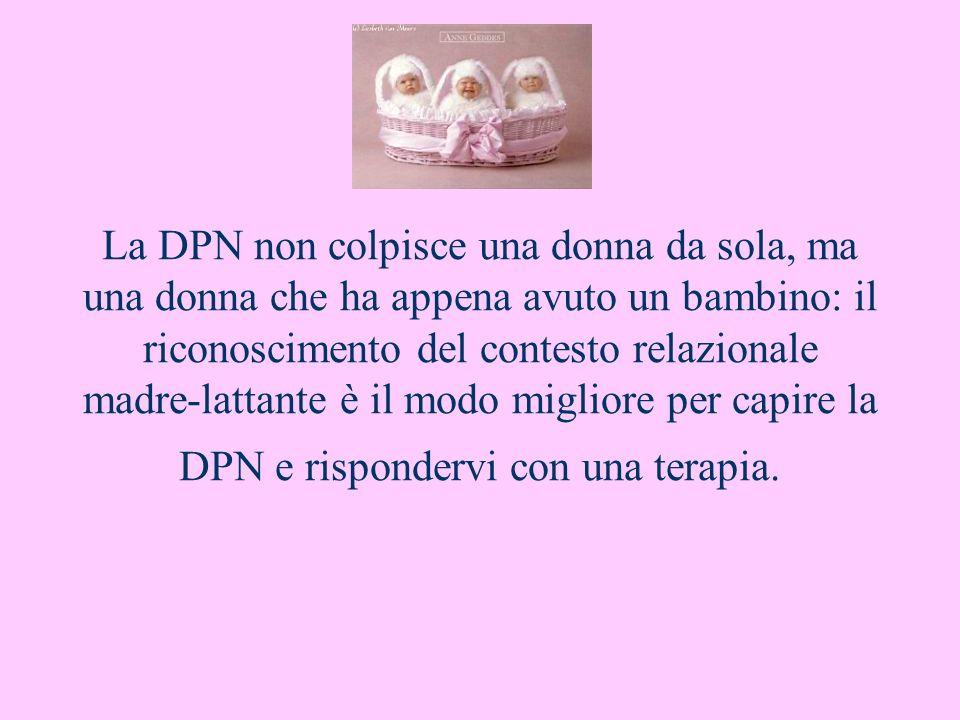 La DPN non colpisce una donna da sola, ma una donna che ha appena avuto un bambino: il riconoscimento del contesto relazionale madre-lattante è il modo migliore per capire la DPN e rispondervi con una terapia.