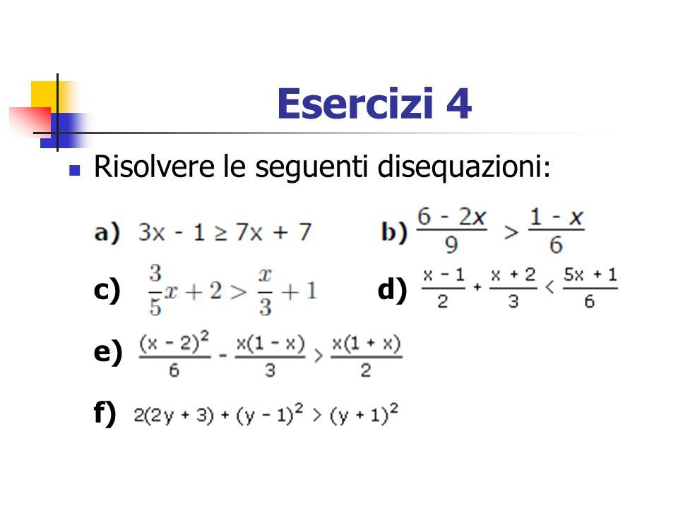 Esercizi 4 Risolvere le seguenti disequazioni: c) d) e) f)