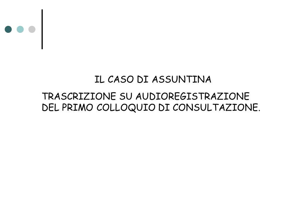 IL CASO DI ASSUNTINA TRASCRIZIONE SU AUDIOREGISTRAZIONE DEL PRIMO COLLOQUIO DI CONSULTAZIONE.