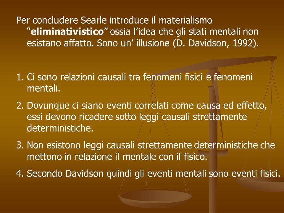 Per concludere Searle introduce il materialismo eliminativistico ossia l'idea che gli stati mentali non esistano affatto. Sono un' illusione (D. Davidson, 1992).