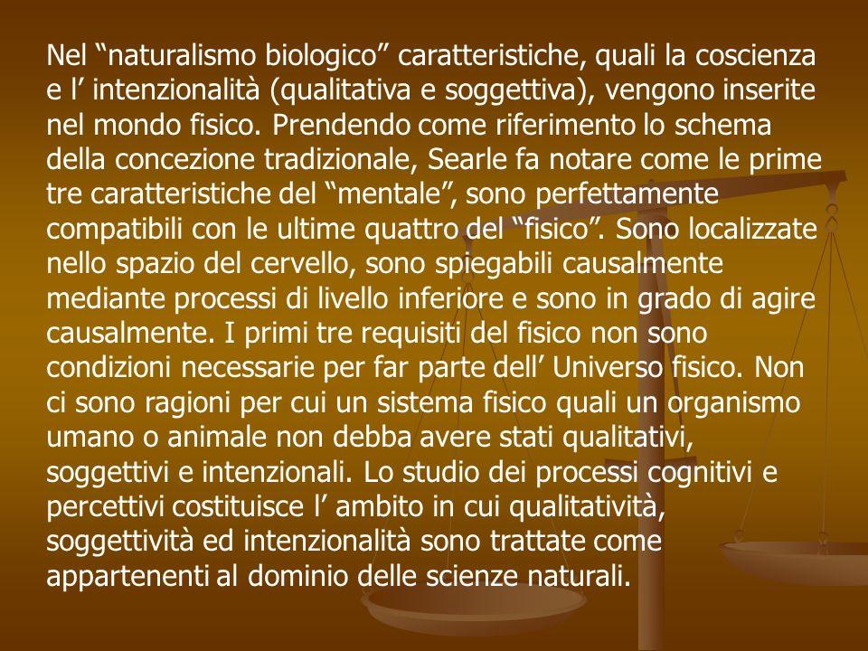 Nel naturalismo biologico caratteristiche, quali la coscienza e l' intenzionalità (qualitativa e soggettiva), vengono inserite nel mondo fisico.