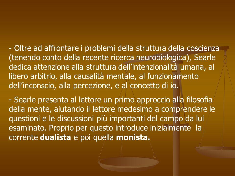 - Oltre ad affrontare i problemi della struttura della coscienza (tenendo conto della recente ricerca neurobiologica), Searle dedica attenzione alla struttura dell'intenzionalità umana, al libero arbitrio, alla causalità mentale, al funzionamento dell'inconscio, alla percezione, e al concetto di io.