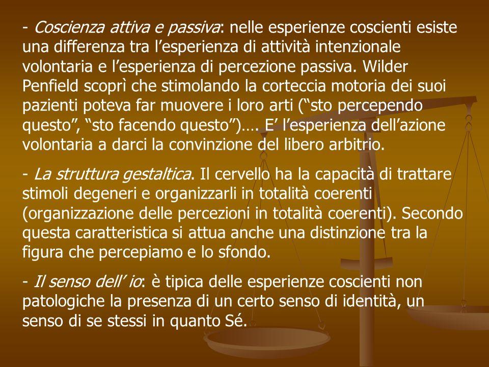 Coscienza attiva e passiva: nelle esperienze coscienti esiste una differenza tra l'esperienza di attività intenzionale volontaria e l'esperienza di percezione passiva. Wilder Penfield scoprì che stimolando la corteccia motoria dei suoi pazienti poteva far muovere i loro arti ( sto percependo questo , sto facendo questo )…. E' l'esperienza dell'azione volontaria a darci la convinzione del libero arbitrio.