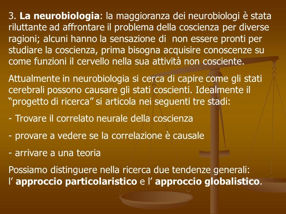 3. La neurobiologia: la maggioranza dei neurobiologi è stata riluttante ad affrontare il problema della coscienza per diverse ragioni; alcuni hanno la sensazione di non essere pronti per studiare la coscienza, prima bisogna acquisire conoscenze su come funzioni il cervello nella sua attività non cosciente.