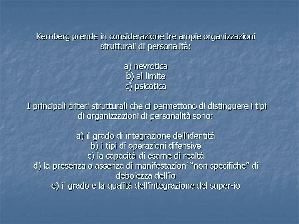 Kernberg prende in considerazione tre ampie organizzazioni strutturali di personalità: a) nevrotica b) al limite c) psicotica I principali criteri strutturali che ci permettono di distinguere i tipi di organizzazioni di personalità sono: a) il grado di integrazione dell'identità b) i tipi di operazioni difensive c) la capacità di esame di realtà d) la presenza o assenza di manifestazioni non specifiche di debolezza dell'io e) il grado e la qualità dell'integrazione del super-io