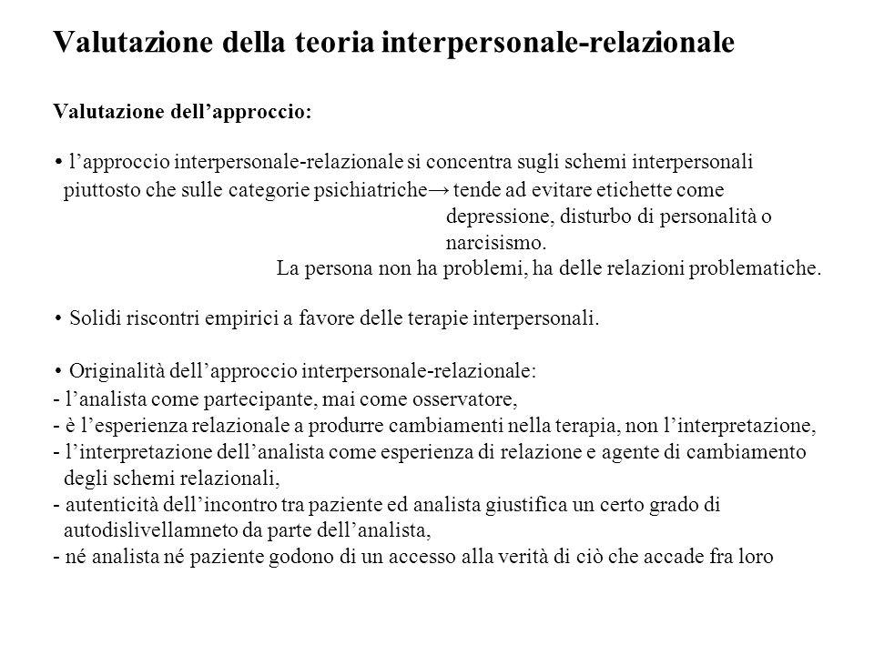 Valutazione della teoria interpersonale-relazionale Valutazione dell'approccio: • l'approccio interpersonale-relazionale si concentra sugli schemi interpersonali piuttosto che sulle categorie psichiatriche→ tende ad evitare etichette come depressione, disturbo di personalità o narcisismo.